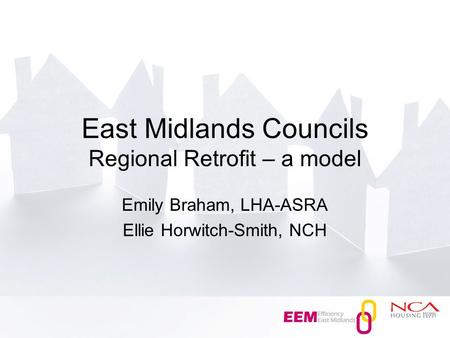 East Midlands Councils Regional Retrofit – a model Emily Braham, LHA-ASRA Ellie Horwitch-Smith, NCH.