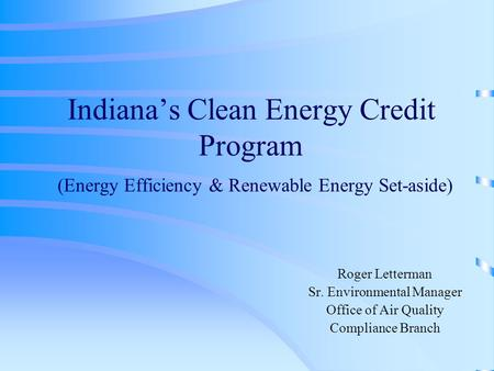 Indiana's Clean Energy Credit Program (Energy Efficiency & Renewable Energy Set-aside) Roger Letterman Sr. Environmental Manager Office of Air Quality.