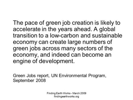 Finding Earth Works - March 2009 findingearthworks.org The pace of green job creation is likely to accelerate in the years ahead. A global transition to.