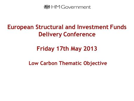 European Structural and Investment Funds Delivery Conference Friday 17th May 2013 Low Carbon Thematic Objective.