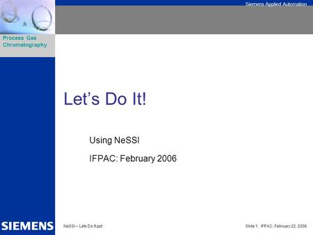 Siemens Applied Automation Process Gas Chromatography NeSSI – Lets Do It.pptSlide 1; IFPAC; February 22, 2006 Let's Do It! Using NeSSI IFPAC: February.