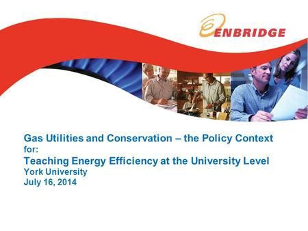 Gas Utilities and Conservation – the Policy Context for: Teaching Energy Efficiency at the University Level York University July 16, 2014.