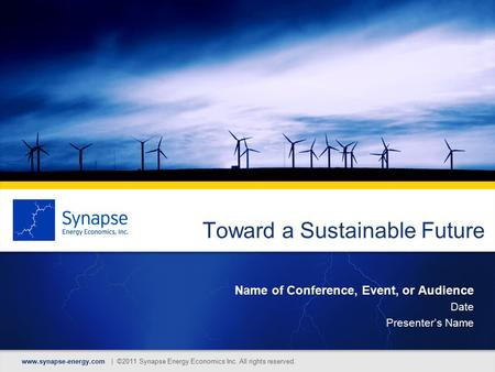 Toward a Sustainable Future Name of Conference, Event, or Audience Date Presenter's Name www.synapse-energy.com | ©2011 Synapse Energy Economics Inc. All.