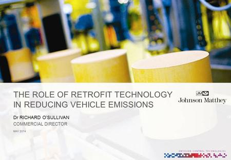 THE ROLE OF RETROFIT TECHNOLOGY IN REDUCING VEHICLE EMISSIONS MAY 2014 Dr RICHARD O'SULLIVAN COMMERCIAL DIRECTOR.