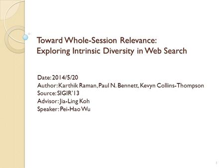 Toward Whole-Session Relevance: Exploring Intrinsic Diversity in Web Search Date: 2014/5/20 Author: Karthik Raman, Paul N. Bennett, Kevyn Collins-Thompson.