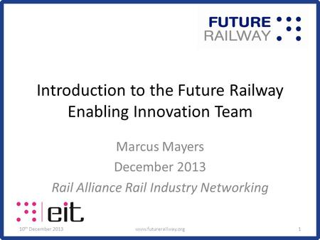 Introduction to the Future Railway Enabling Innovation Team Marcus Mayers December 2013 Rail Alliance Rail Industry Networking 10 th December 2013www.futurerailway.org1.