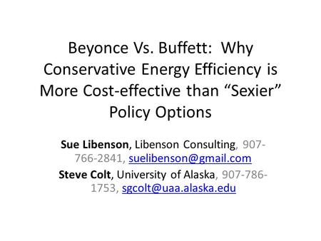 "Beyonce Vs. Buffett: Why Conservative Energy Efficiency is More Cost-effective than ""Sexier"" Policy Options Sue Libenson, Libenson Consulting, 907- 766-2841,"
