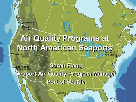 Vancouver Seattle Tacoma Oakland Los Angeles Long Beach Houston New York/ New Jersey Sarah Flagg Seaport Air Quality Program Manager Port of Seattle Sarah.
