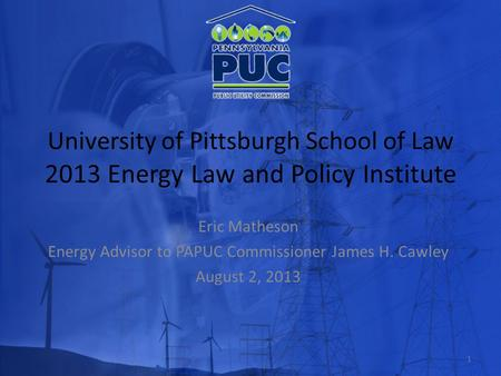 University of Pittsburgh School of Law 2013 Energy Law and Policy Institute Eric Matheson Energy Advisor to PAPUC Commissioner James H. Cawley August 2,