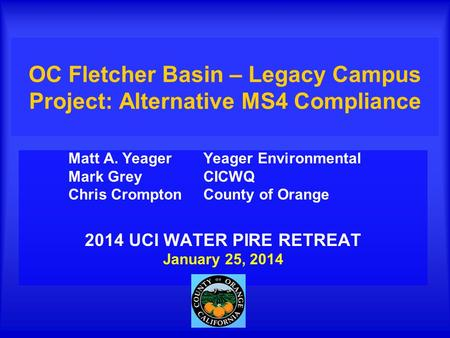 OC Fletcher Basin – Legacy Campus Project: Alternative MS4 Compliance Matt A. Yeager Yeager Environmental Mark Grey CICWQ Chris Crompton County of Orange.