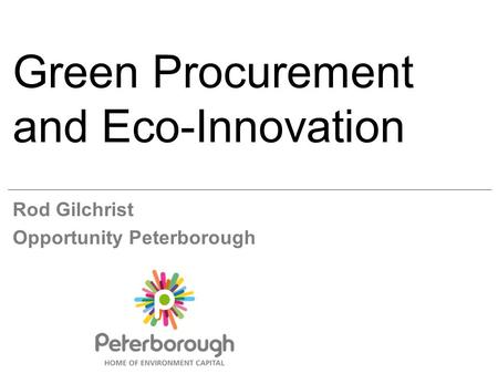 Green Procurement and Eco-Innovation Rod Gilchrist Opportunity Peterborough.