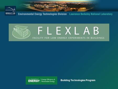 Building Technologies Program. FLEXLAB Background LBNL responded to a 2009 RFP for ARRA funds to develop a facility that: o Develops new test methods.