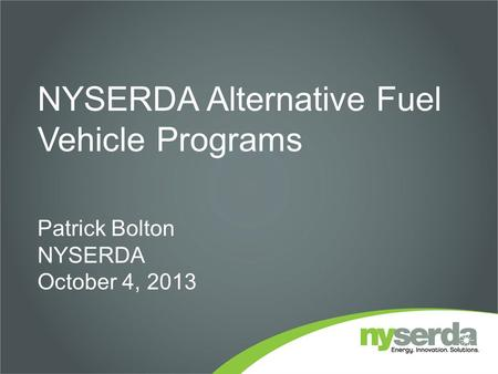 NYSERDA Alternative Fuel Vehicle Programs Patrick Bolton NYSERDA October 4, 2013.