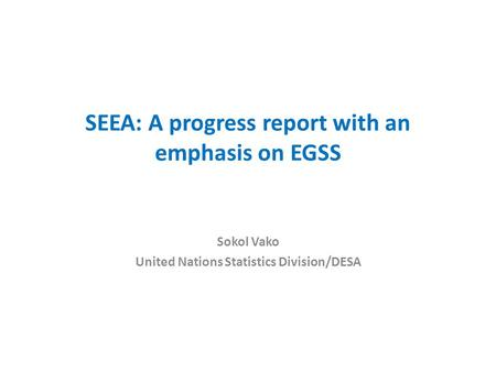 SEEA: A progress report with an emphasis on EGSS Sokol Vako United Nations Statistics Division/DESA.