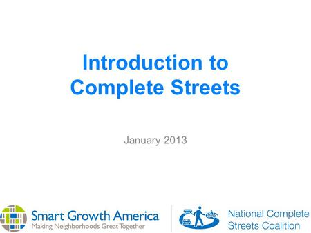 Introduction to Complete Streets January 2013. What are Complete Streets? Complete Streets are streets for everyone, no matter who they are or how they.