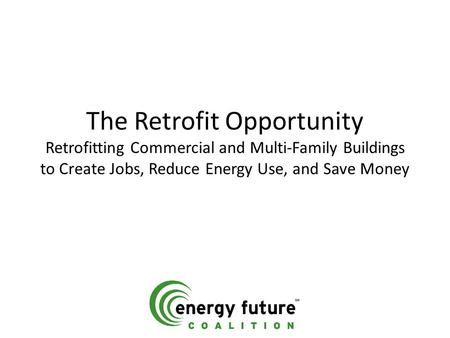 The Retrofit Opportunity Retrofitting Commercial and Multi-Family Buildings to Create Jobs, Reduce Energy Use, and Save Money.