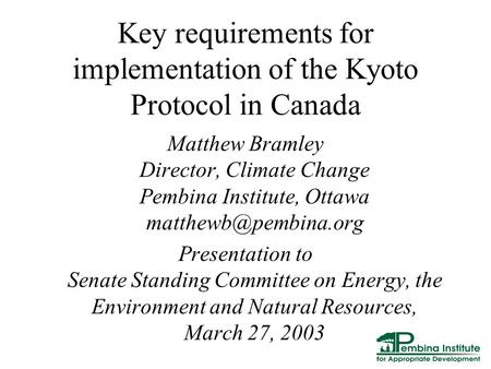 Key requirements for implementation of the Kyoto Protocol in Canada Matthew Bramley Director, Climate Change Pembina Institute, Ottawa