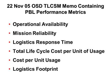 22 Nov 05 OSD TLCSM Memo Containing PBL Performance Metrics Operational Availability Mission Reliability Logistics Response Time Total Life Cycle Cost.