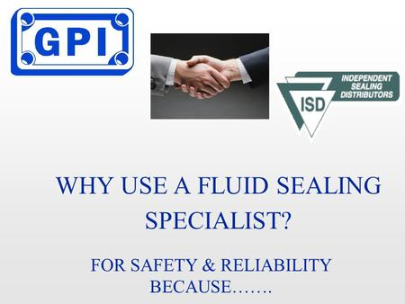 WHY USE A FLUID SEALING SPECIALIST? FOR SAFETY & RELIABILITY BECAUSE…….