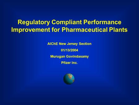 Regulatory Compliant Performance Improvement for Pharmaceutical Plants AIChE New Jersey Section 01/13/2004 Murugan Govindasamy Pfizer Inc.