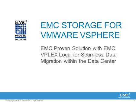 1© Copyright 2010 EMC Corporation. All rights reserved. EMC STORAGE FOR VMWARE VSPHERE EMC Proven Solution with EMC VPLEX Local for Seamless Data Migration.