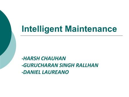 Intelligent Maintenance HARSH CHAUHAN GURUCHARAN SINGH RALLHAN DANIEL LAUREANO.
