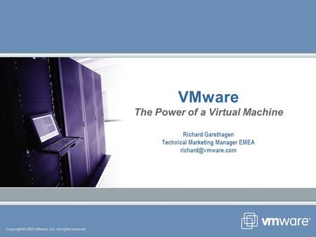 Copyright © 2005 VMware, Inc. All rights reserved. VMware The Power of a Virtual Machine Richard Garsthagen Technical Marketing Manager EMEA