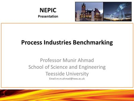 Process Industries Benchmarking Professor Munir Ahmad School of Science and Engineering Teesside University NEPIC Presentation.