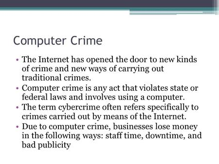 Computer Crime The Internet has opened the door to new kinds of crime and new ways of carrying out traditional crimes. Computer crime is any act that violates.