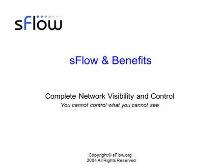 Copyright © sFlow.org. 2004 All Rights Reserved sFlow & Benefits Complete Network Visibility and Control You cannot control what you cannot see.