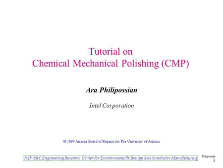 NSF/SRC Engineering Research Center for Environmentally Benign Semiconductor Manufacturing Philipossian 1 <strong>Tutorial</strong> on Chemical Mechanical Polishing (CMP)