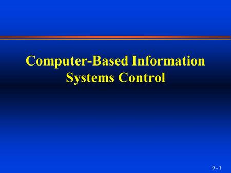 9 - 1 Computer-Based Information Systems Control.