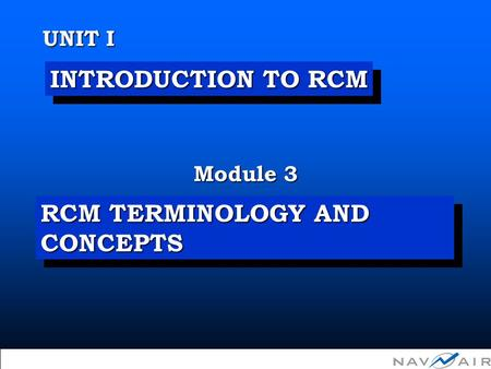 Module 3 UNIT I  Copyright 2002, Information Spectrum, Inc. All Rights Reserved. INTRODUCTION TO RCM RCM TERMINOLOGY AND CONCEPTS.