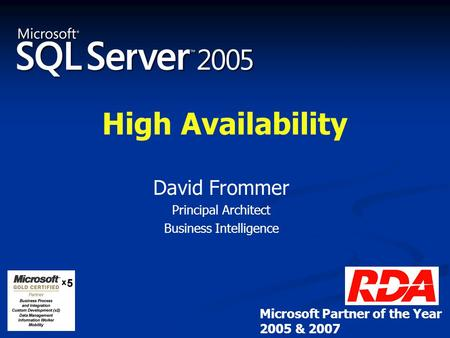 High Availability David Frommer Principal Architect Business Intelligence Microsoft Partner of the Year 2005 & 2007.