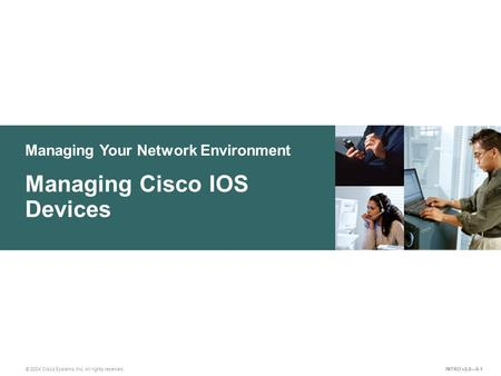 Managing Your Network Environment © 2004 Cisco Systems, Inc. All rights reserved. Managing Cisco IOS Devices INTRO v2.0—9-1.