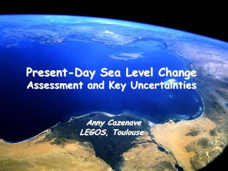 Present-Day Sea Level Change Present-Day Sea Level Change Assessment and Key Uncertainties Anny Cazenave Anny Cazenave LEGOS, Toulouse.