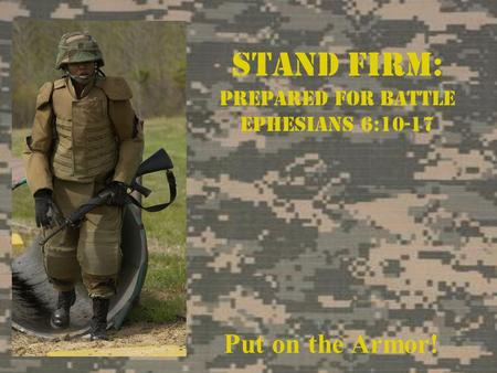 Stand Firm: Prepared For Battle Ephesians 6:10-17 Put on the Armor!