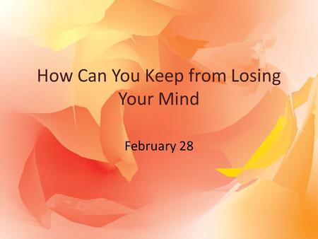 How Can You Keep from Losing Your Mind February 28.