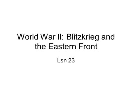 World War II: Blitzkrieg and the Eastern Front Lsn 23.