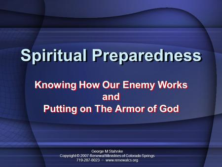 Spiritual Preparedness Knowing How Our Enemy Works and Putting on The Armor of God Knowing How Our Enemy Works and Putting on The Armor of God George M.