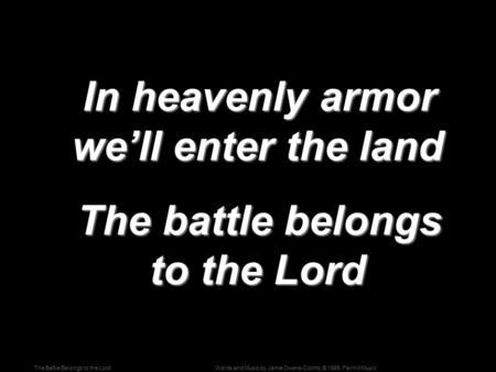 Words and Music by Jamie Owens-Collins; © 1985, Fairhill MusicThe Battle Belongs to the Lord In heavenly armor we'll enter the land In heavenly armor we'll.