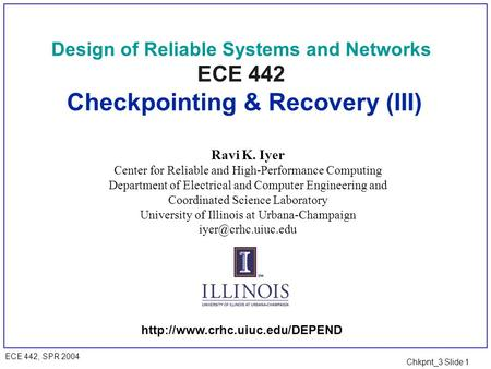 Chkpnt_3 Slide 1 ECE 442, SPR 2004 Design of Reliable Systems and Networks ECE 442 Checkpointing & Recovery (III) Ravi K. Iyer Center for Reliable and.