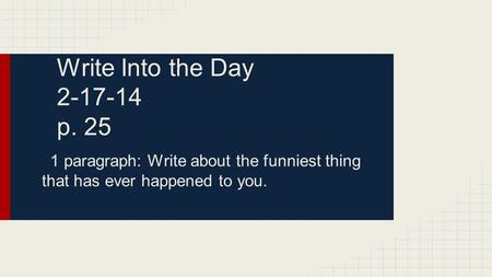 Write Into the Day 2-17-14 p. 25 1 paragraph: Write about the funniest thing that has ever happened to you.