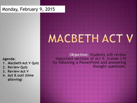 Objective: Students will review important sections of Act II, Scenes I-IV by following a PowerPoint and answering thought questions. Agenda: 1.Macbeth.