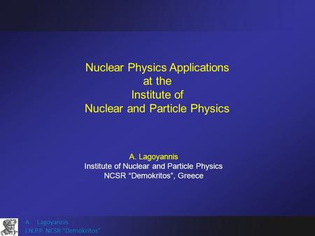 "A.Lagoyannis I.N.P.P. NCSR ""Demokritos"" Nuclear Physics Applications at the Institute of Nuclear and Particle Physics A. Lagoyannis Institute of Nuclear."