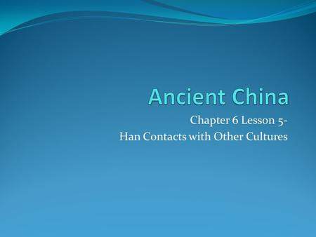 Chapter 6 Lesson 5- Han Contacts with Other Cultures.