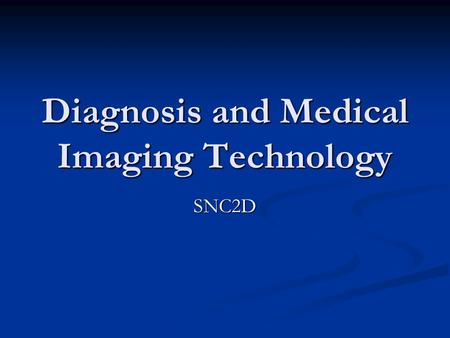 Diagnosis and Medical Imaging Technology SNC2D. Diagnosis The interdependence of our organ systems can sometimes make it difficult to pinpoint the source.