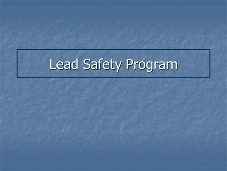 Lead Safety Program. A. Background A Few Facts about Lead Been in use for thousands of years Been in use for thousands of years Toxic to the human body.
