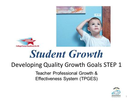 Student Growth Developing Quality Growth Goals STEP 1 1 Teacher Professional Growth & Effectiveness System (TPGES)