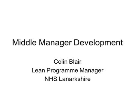 Middle Manager Development Colin Blair Lean Programme Manager NHS Lanarkshire.